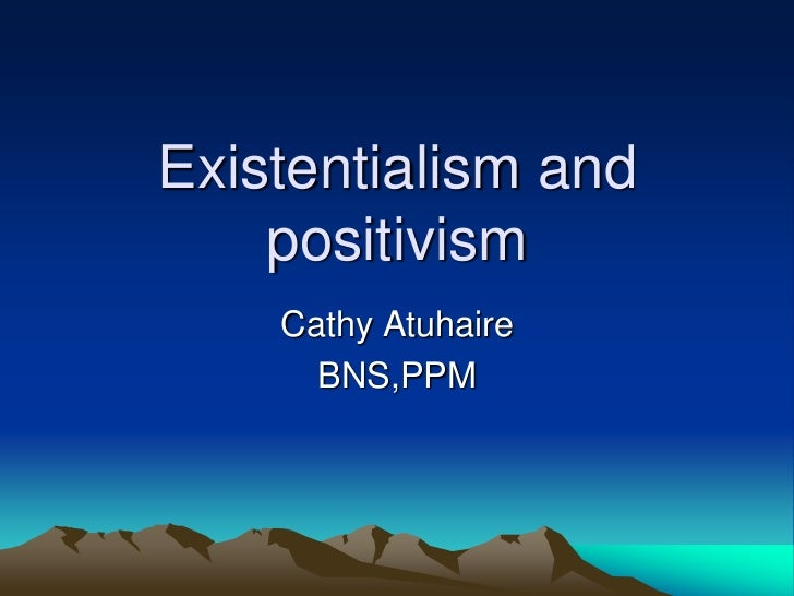 Existentialism and    positivism    Cathy Atuhaire      BNS,PPM