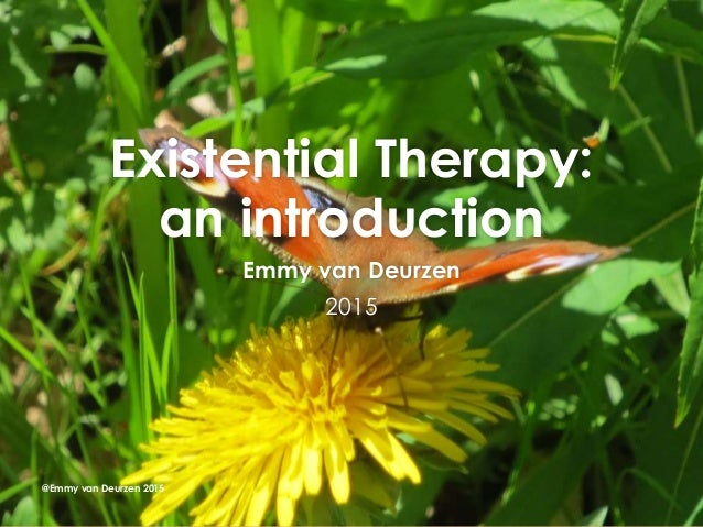 Existential Therapy: an introduction Emmy van Deurzen 2015 @Emmy van Deurzen 2015