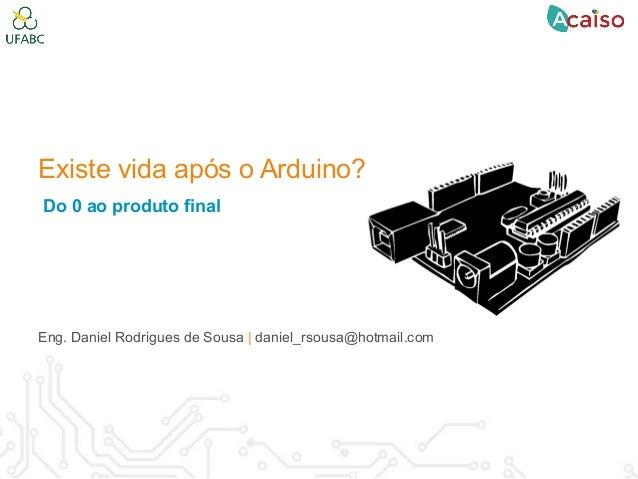 Existe vida após o Arduino? Do 0 ao produto final Eng. Daniel Rodrigues de Sousa   daniel_rsousa@hotmail.com