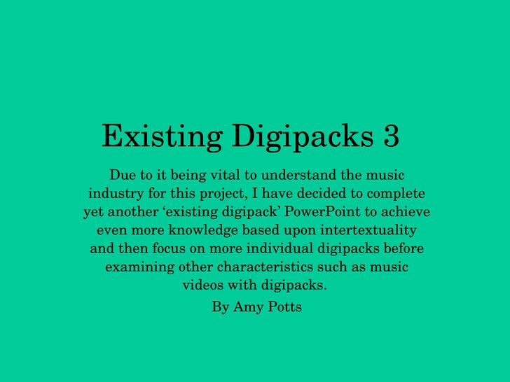 Existing Digipacks 3 Due to it being vital to understand the music industry for this project, I have decided to complete y...