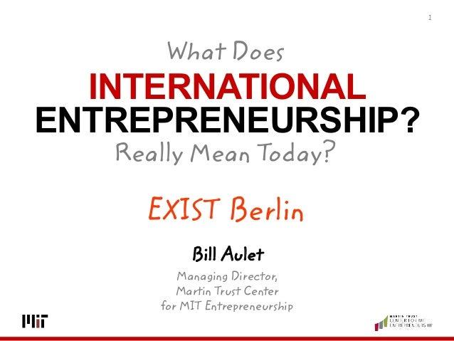 INTERNATIONAL ENTREPRENEURSHIP? 1 Bill Aulet Managing Director, Martin Trust Center for MIT Entrepreneurship What Does  ...