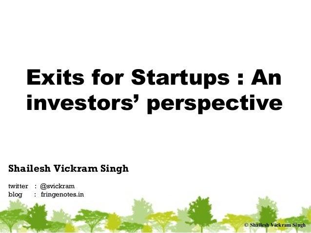 © Shailesh Vickram Singh Exits for Startups : An investors' perspective Shailesh Vickram Singh twitter : @svickram blog : ...