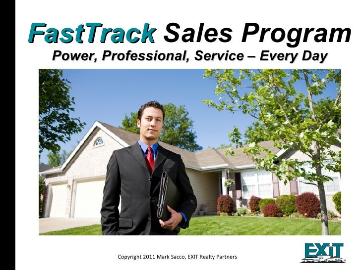 FastTrack  Sales Program Power, Professional, Service – Every Day Copyright 2011 Mark Sacco, EXIT Realty Partners All mate...