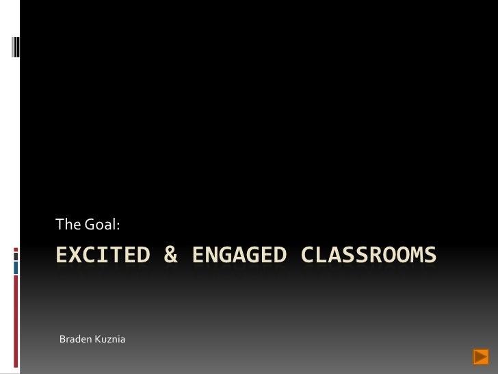 The Goal: EXCITED & ENGAGED CLASSROOMS   Braden Kuznia