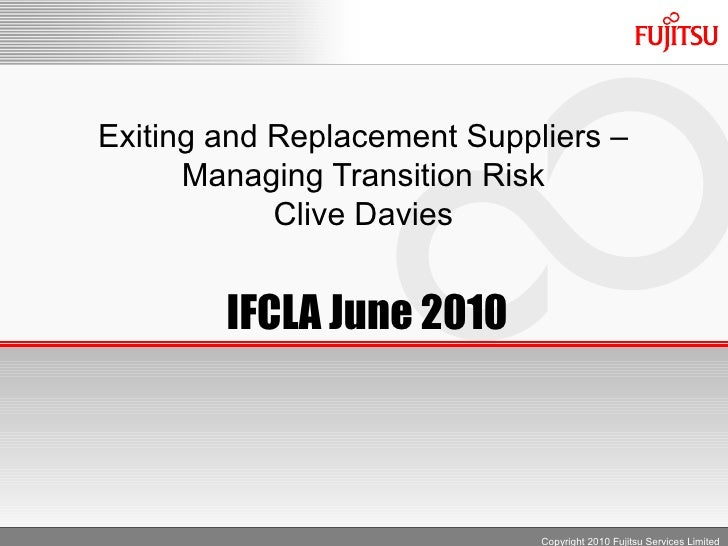 Exiting and Replacement Suppliers –       Managing Transition Risk             Clive Davies           IFCLA June 2010     ...