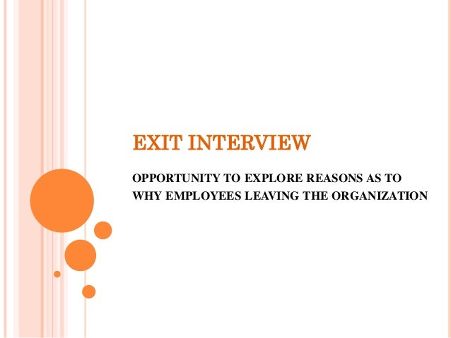 EXIT INTERVIEW OPPORTUNITY TO EXPLORE REASONS AS TO WHY EMPLOYEES LEAVING THE ORGANIZATION