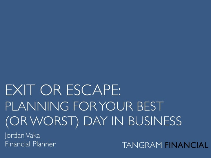 EXIT OR ESCAPE: PLANNING FOR YOUR BEST (OR WORST) DAY IN BUSINESS Jordan Vaka Financial Planner        TANGRAM FINANCIAL