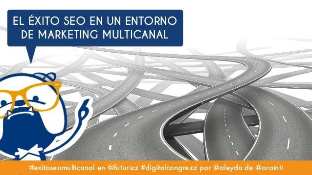 #exitoseomulticanal en @futurizz #digitalcongrezz por @aleyda de @orainti EL ÉXITO SEO EN UN ENTORNO DE MARKETING MULTICAN...