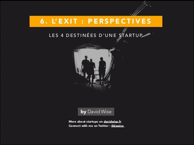 6 . L' E X I T : P E R S P E C T I V E S More about startups on davidwise.fr by David Wise Connect with me on Twitter : @d...
