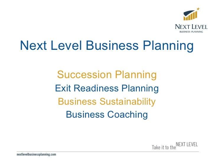 <ul><li>Next Level Business Planning </li></ul><ul><li>Succession Planning </li></ul><ul><li>Exit Readiness Planning </li>...