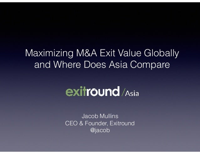 Maximizing M&A Exit Value Globally and Where Does Asia Compare Jacob Mullins CEO & Founder, Exitround @jacob
