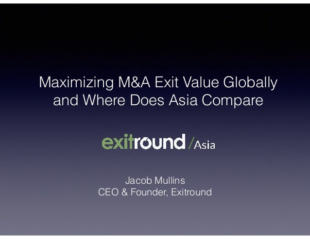 Maximizing M&A Exit Value Globally and Where Does Asia Compare Jacob Mullins CEO & Founder, Exitround