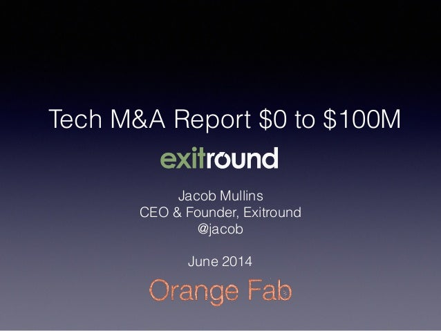 Tech M&A Report $0 to $100M Jacob Mullins CEO & Founder, Exitround @jacob ! June 2014