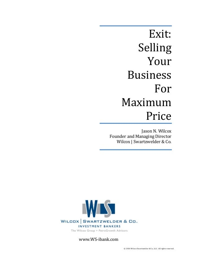 Exit: Selling Your Business For Maximum Price Jason N. Wilcox Founder and Managing Director Wilcox | Swartzwelder & Co. ww...