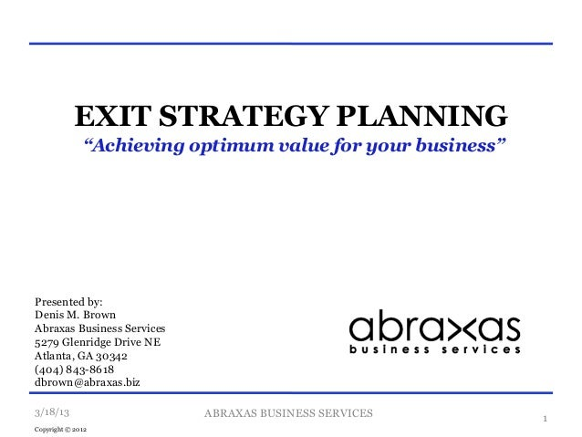 """EXIT STRATEGY PLANNING              """"Achieving optimum value for your business""""Presented by:Denis M. BrownAbraxas Business..."""