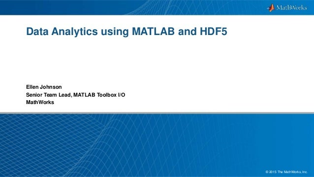 1© 2015 The MathWorks, Inc. Data Analytics using MATLAB and HDF5 Ellen Johnson Senior Team Lead, MATLAB Toolbox I/O MathWo...