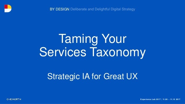 Experience Lab 2017 | 11.08 – 11.10 2017 BY DESIGN Taming Your Services Taxonomy Strategic IA for Great UX