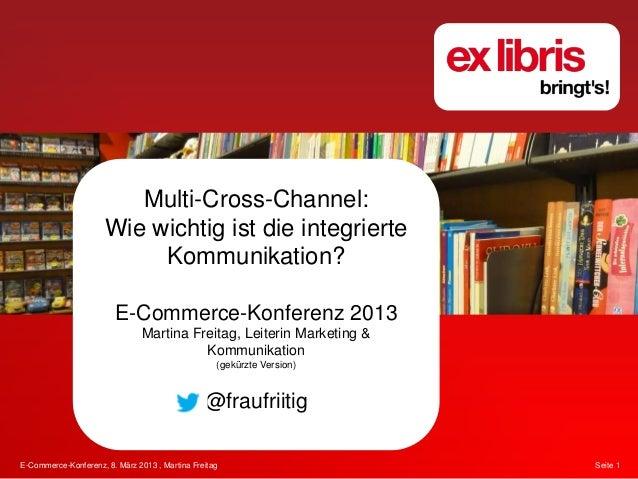 E-Commerce-Konferenz, 8. März 2013 , Martina Freitag Seite 1Multi-Cross-Channel:Wie wichtig ist die integrierteKommunikati...