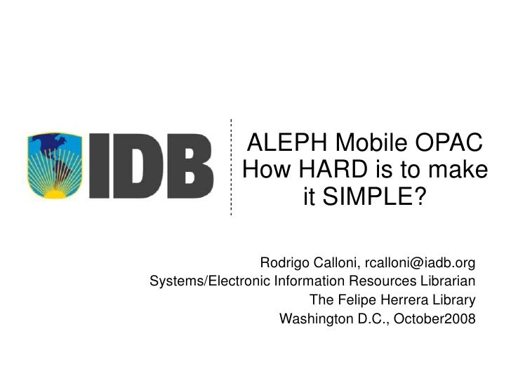 ALEPH MobileOPACHow HARD is to make it SIMPLE?<br />Rodrigo Calloni, rcalloni@iadb.org<br />Systems/Electronic Information...