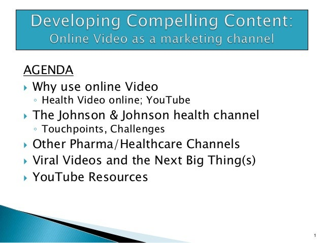 AGENDA  Why use online Video  ◦ Health Video online; YouTube       The Johnson & Johnson health channel ◦ Touchpoints...