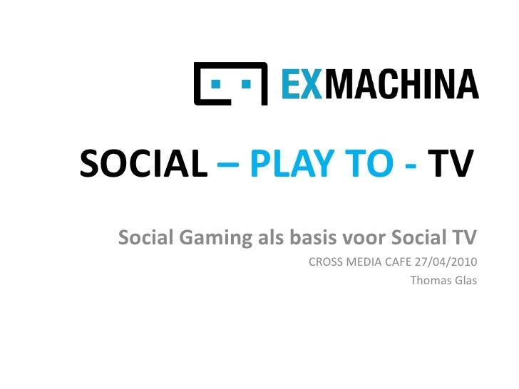 SOCIAL – PLAY TO - TV<br />Social Gaming als basis voor Social TV<br />CROSS MEDIA CAFE 27/04/2010<br />Thomas Glas<br />