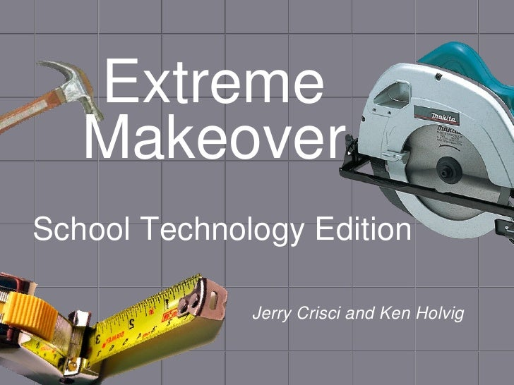 Extreme Makeover <ul><li>School Technology Edition </li></ul>Jerry Crisci and Ken Holvig