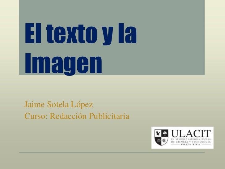 El texto y laImagenJaime Sotela LópezCurso: Redacción Publicitaria