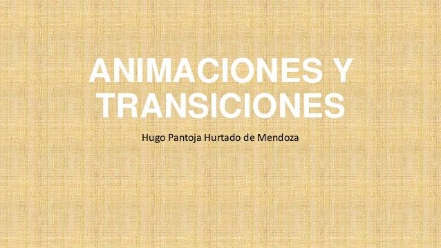 ANIMACIONES Y TRANSICIONES Hugo Pantoja Hurtado de Mendoza