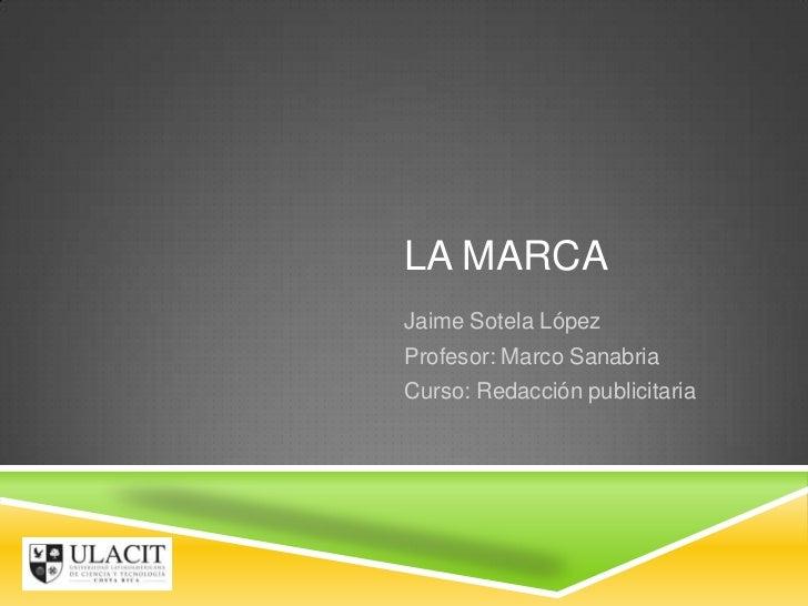 LA MARCAJaime Sotela LópezProfesor: Marco SanabriaCurso: Redacción publicitaria