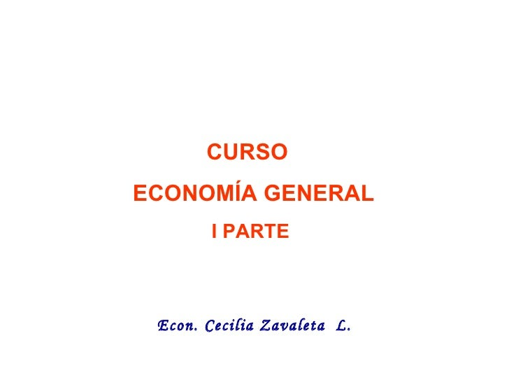 CURSO  ECONOMÍA GENERAL I PARTE FACULTAD  CIENCIAS  ECONÓMICAS   ESCUELA  * ECONOMÍA *   Econ. Cecilia Zavaleta  L.
