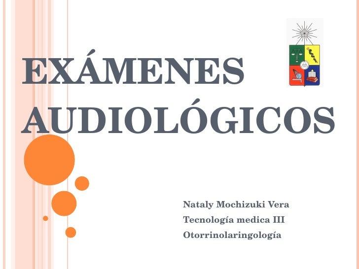 EXÁMENES  AUDIOLÓGICOS  Nataly Mochizuki Vera Tecnología medica III Otorrinolaringología
