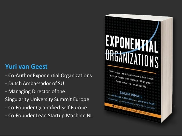 Yuri van Geest  - Co-Author Exponential Organizations  - Dutch Ambassador of SU  - Managing Director of the  Singularity U...