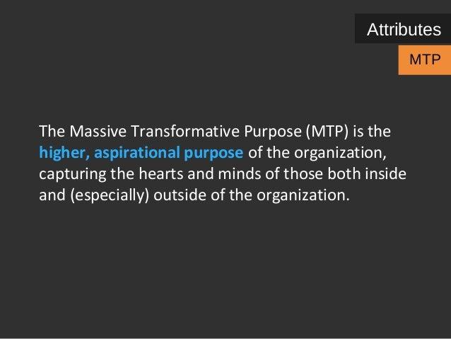 Attributes  MTP  The Massive Transformative Purpose (MTP) is the  higher, aspirational purpose of the organization,  captu...