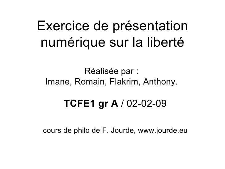 Exercice de présentation numérique sur la liberté TCFE1 gr A  / 02-02-09 cours de philo de F. Jourde, www.jourde.eu Réalis...