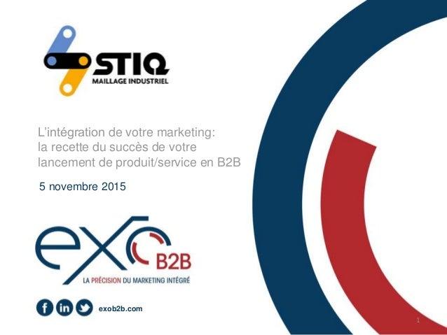 1 exob2b.com L'intégration de votre marketing: la recette du succès de votre lancement de produit/service en B2B 5 novembr...