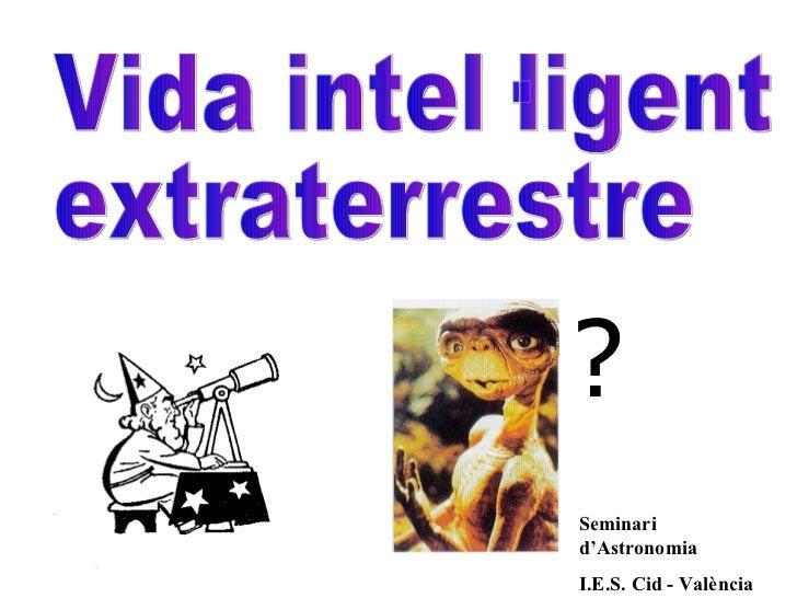Seminari d'Astronomia I.E.S. Cid - València ? Vida intel·ligent  extraterrestre