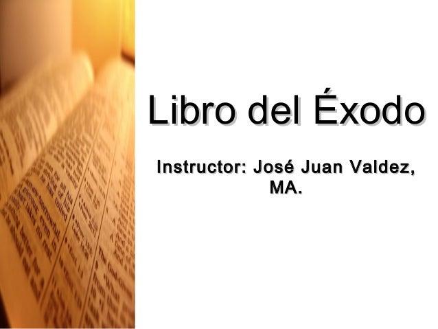 Libro del ÉxodoLibro del Éxodo Instructor: José Juan Valdez,Instructor: José Juan Valdez, MA.MA.