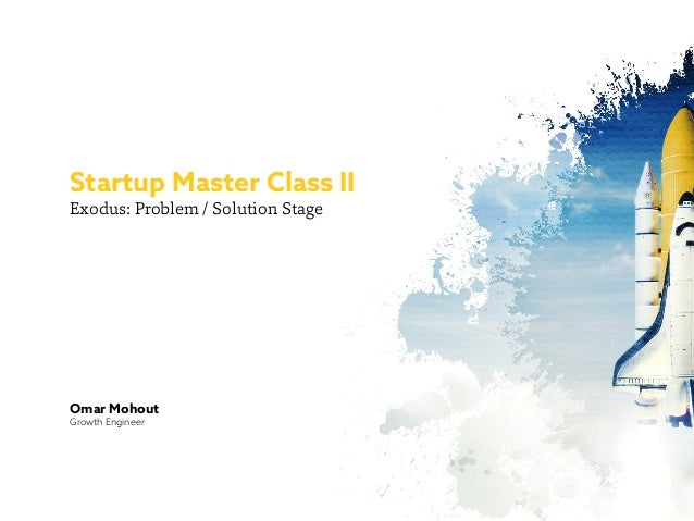 Exodus: Problem / Solution Stage Startup Master Class II Omar Mohout Growth Engineer