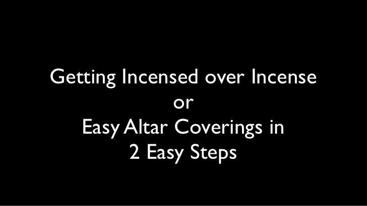 Getting Incensed over Incense              or   Easy Altar Coverings in         2 Easy Steps