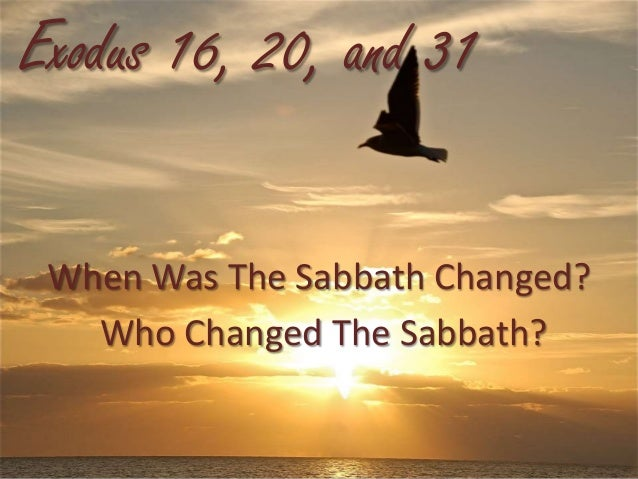Exodus 16, 20, and 31 When Was The Sabbath Changed? Who Changed The Sabbath?