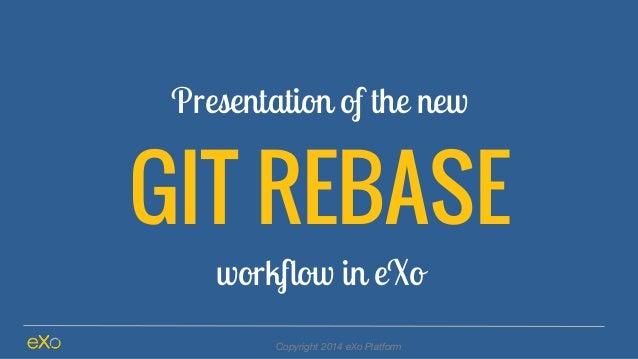 Presentation of the new GIT REBASE workflow in eXo Copyright 2014 eXo Platform