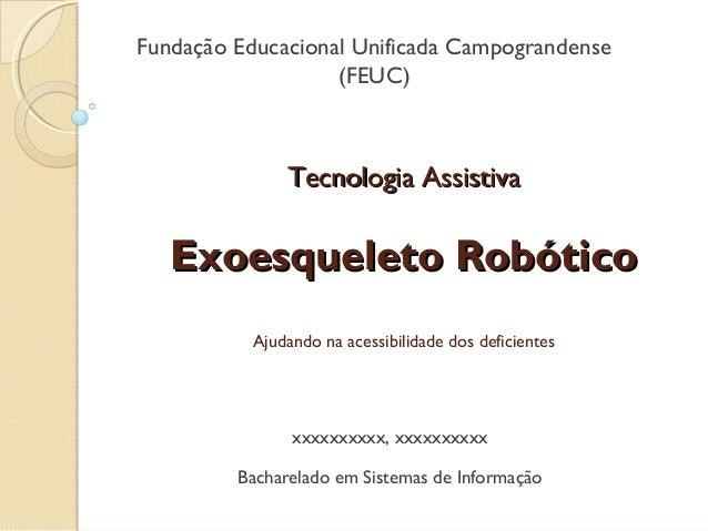 Fundação Educacional Unificada Campograndense (FEUC)  Tecnologia Assistiva  Exoesqueleto Robótico Ajudando na acessibilida...