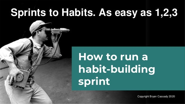 Sprints to Habits. As easy as 1,2,3 How to run a habit-building sprint Copyright Bryan Cassady 2020