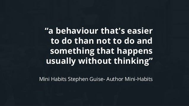 """""""a behaviour that's easier to do than not to do and something that happens usually without thinking"""" Mini Habits Stephen G..."""