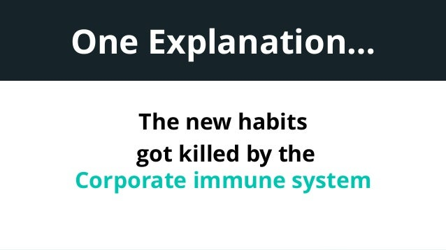 One Explanation… The new habits got killed by the Corporate immune system
