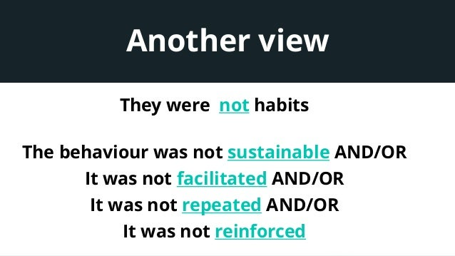 Another view They were not habits The behaviour was not sustainable AND/OR It was not facilitated AND/OR It was not repeat...
