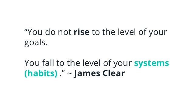 """""""You do not rise to the level of your goals. You fall to the level of your systems (habits) ."""" ~ James Clear"""