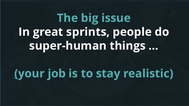 The big issue In great sprints, people do super-human things … (your job is to stay realistic)