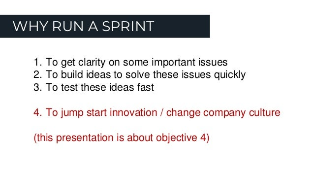WHY RUN A SPRINT 1. To get clarity on some important issues 2. To build ideas to solve these issues quickly 3. To test the...