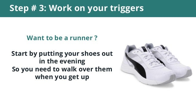 Step # 3: Work on your triggers Want to be a runner ? Start by putting your shoes out in the evening So you need to walk o...